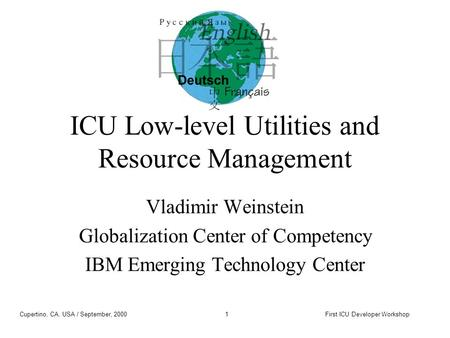 Cupertino, CA, USA / September, 2000First ICU Developer Workshop1 ICU Low-level Utilities and Resource Management Vladimir Weinstein Globalization Center.