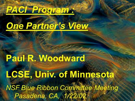 PACI Program : One Partner's View Paul R. Woodward LCSE, Univ. of Minnesota NSF Blue Ribbon Committee Meeting Pasadena, CA, 1/22/02.