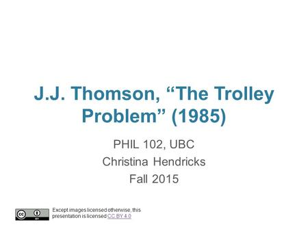 "J.J. Thomson, ""The Trolley Problem"" (1985) PHIL 102, UBC Christina Hendricks Fall 2015 Except images licensed otherwise, this presentation is licensed."