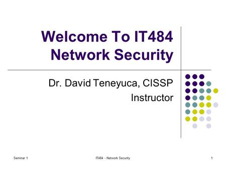 Seminar 1IT484 - Network Security1 Welcome To IT484 Network Security Dr. David Teneyuca, CISSP Instructor.