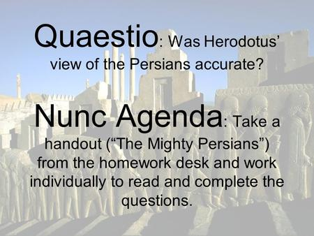 "Quaestio : Was Herodotus' view of the Persians accurate? Nunc Agenda : Take a handout (""The Mighty Persians"") from the homework desk and work individually."