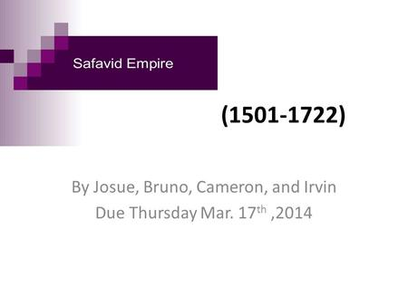 Safavid Empire (1501-1722) By Josue, Bruno, Cameron, and Irvin Due Thursday Mar. 17 th,2014.