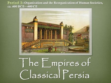 The Empires of Classical Persia.  Contemporary Iran  Four major dynasties 1. Achaemenids (558-330 B.C.E.) 2. Seleucids (323-83 B.C.E.) 3. Parthians.