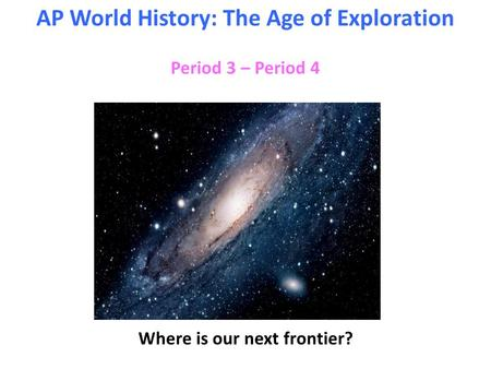 Period 3 – Period 4 AP World History: The Age of Exploration Where is our next frontier?