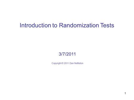 1 Introduction to Randomization Tests 3/7/2011 Copyright © 2011 Dan Nettleton.