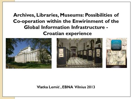 Archives, Libraries, Museums: Possibilities of Co-operation within the Enwirinment of the Global Information Infrastructure - Croatian experience Vlatka.