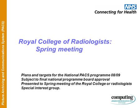 Picture Archiving and Communications System (PACS) Royal College of Radiologists: Spring meeting Plans and targets for the National PACS programme 08/09.
