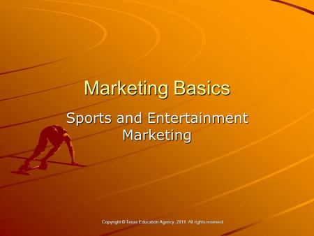 Marketing Basics Sports and Entertainment Marketing Copyright © Texas Education Agency, 2011. All rights reserved. Copyright © Texas Education Agency,