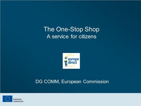 The One-Stop Shop A service for citizens DG COMM, European Commission.