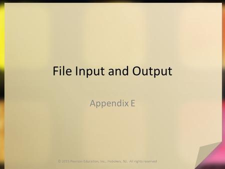 File Input and Output Appendix E © 2015 Pearson Education, Inc., Hoboken, NJ. All rights reserved.