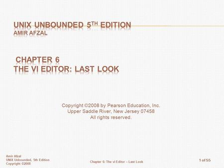 Amir Afzal UNIX Unbounded, 5th Edition Copyright ©2008 Chapter 6: The vi Editor – Last Look 1 of 55 Copyright ©2008 by Pearson Education, Inc. Upper Saddle.