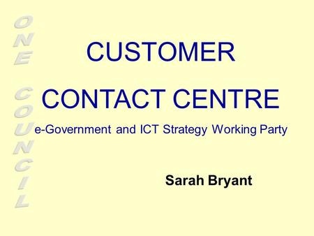 CUSTOMER CONTACT CENTRE e-Government and ICT Strategy Working Party Sarah Bryant.