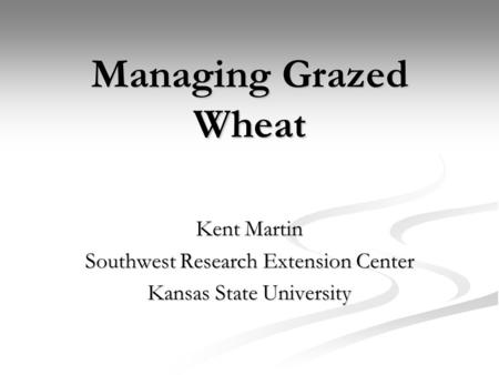 Managing Grazed Wheat Kent Martin Southwest Research Extension Center Kansas State University.