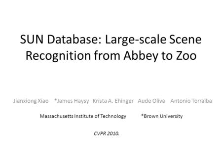 SUN Database: Large-scale Scene Recognition from Abbey to Zoo Jianxiong Xiao *James Haysy Krista A. Ehinger Aude Oliva Antonio Torralba Massachusetts Institute.