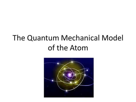 The Quantum Mechanical Model of the Atom. Niels Bohr In 1913 Bohr used what had recently been discovered about energy to propose his planetary model of.