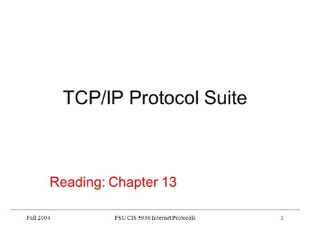 Fall 2004FSU CIS 5930 Internet Protocols1 TCP/IP Protocol Suite Reading: Chapter 13.