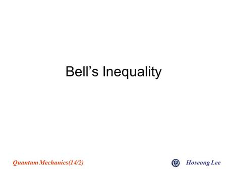 Quantum Mechanics(14/2)Hoseong Lee Bell's Inequality.