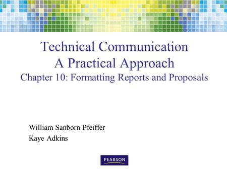 Technical Communication A Practical Approach Chapter 10: Formatting Reports and Proposals William Sanborn Pfeiffer Kaye Adkins.