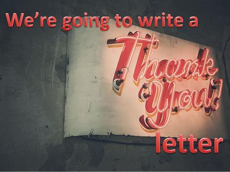 Discuss First: Why is it a good idea to follow up with a thank you letter to someone?
