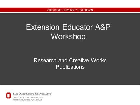 OHIO STATE UNIVERSITY EXTENSION Extension Educator A&P Workshop Research and Creative Works Publications.
