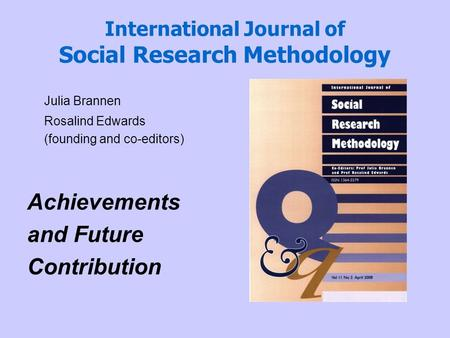 International Journal of Social Research Methodology Julia Brannen Rosalind Edwards (founding and co-editors) Achievements and Future Contribution.