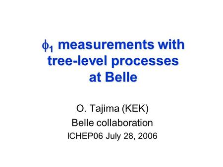  1 measurements with tree-level processes at Belle O. Tajima (KEK) Belle collaboration ICHEP06 July 28, 2006.