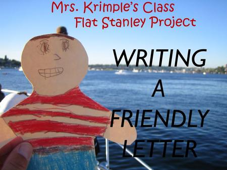 WRITING A FRIENDLY LETTER Mrs. Krimple's Class Flat Stanley Project.