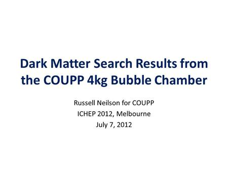 Dark Matter Search Results from the COUPP 4kg Bubble Chamber Russell Neilson for COUPP ICHEP 2012, Melbourne July 7, 2012.