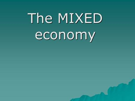 The MIXED economy. Objectives:  Identify key terms that describe capitalism and mixed economies  Describe the role of the government in a free enterprise.