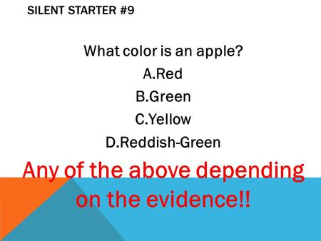SILENT STARTER #9 What color is an apple? A.Red B.Green C.Yellow D.Reddish-Green Any of the above depending on the evidence!!
