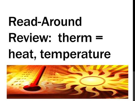 Read-Around Review: therm = heat, temperature. What is the root that means heat or temperature?