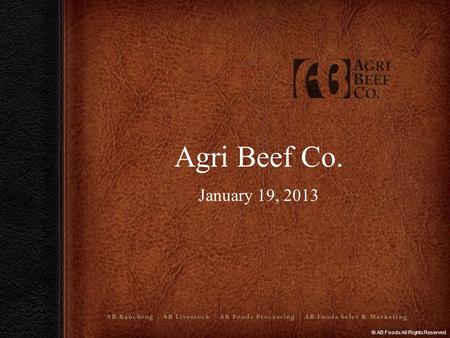 © AB Foods All Rights Reserved Agri Beef Co. January 19, 2013 :