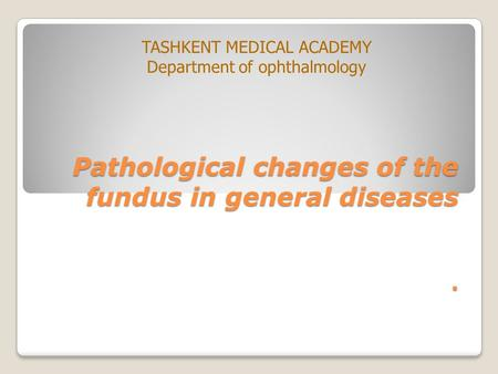 Pathological changes of the fundus in general diseases. TASHKENT MEDICAL ACADEMY Department of ophthalmology.