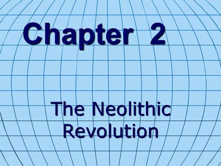 Chapter 2 The Neolithic Revolution. BIG IDEA Systematic agriculture brought giant economic, political, and social change for early humans.