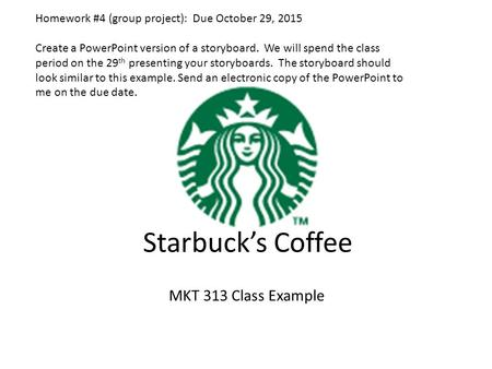 Starbuck's Coffee MKT 313 Class Example Homework #4 (group project): Due October 29, 2015 Create a PowerPoint version of a storyboard. We will spend the.