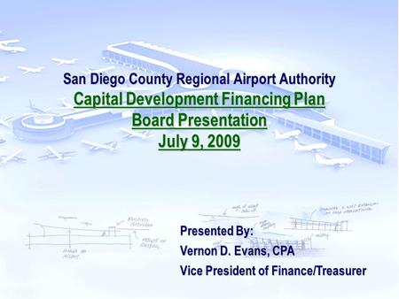 San Diego County Regional Airport Authority Capital Development Financing Plan Board Presentation July 9, 2009 Presented By: Vernon D. Evans, CPA Vice.