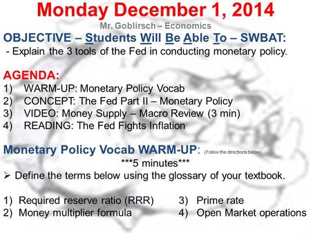 Monday December 1, 2014 Mr. Goblirsch – Economics OBJECTIVE – Students Will Be Able To – SWBAT: - Explain the 3 tools of the Fed in conducting monetary.