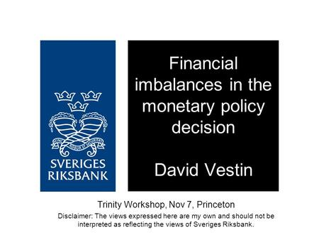 Trinity Workshop, Nov 7, Princeton Disclaimer: The views expressed here are my own and should not be interpreted as reflecting the views of Sveriges Riksbank.