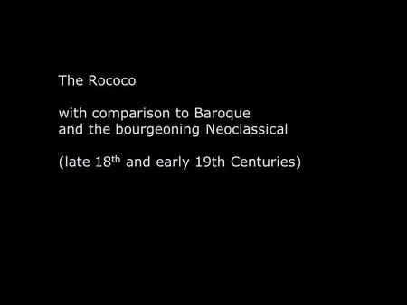 The Rococo with comparison to Baroque and the bourgeoning Neoclassical (late 18 th and early 19th Centuries)