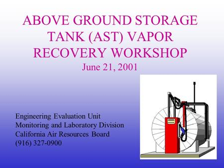 Engineering Evaluation Unit Monitoring and Laboratory Division California Air Resources Board (916) 327-0900 ABOVE GROUND STORAGE TANK (AST) VAPOR RECOVERY.