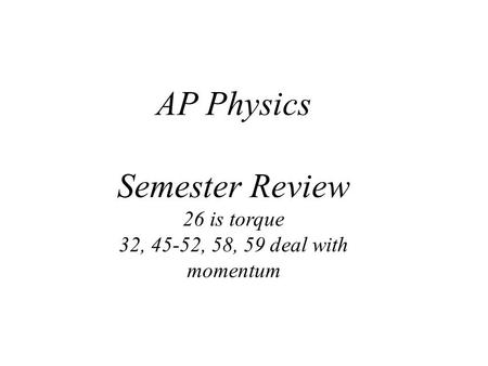 AP Physics Semester Review 26 is torque 32, 45-52, 58, 59 deal with momentum.