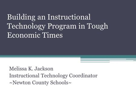 Building an Instructional Technology Program in Tough Economic Times Melissa K. Jackson Instructional Technology Coordinator ~Newton County Schools~
