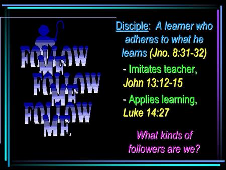 Disciple: A learner who adheres to what he learns (Jno. 8:31-32) - Imitates teacher, John 13:12-15 - Applies learning, Luke 14:27 What kinds of followers.