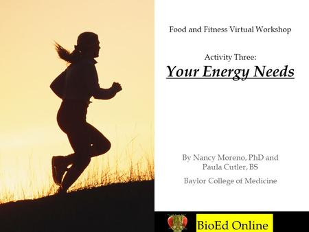 BioEd Online Food and Fitness Virtual Workshop Activity Three: Your Energy Needs By Nancy Moreno, PhD and Paula Cutler, BS Baylor College of Medicine BioEd.