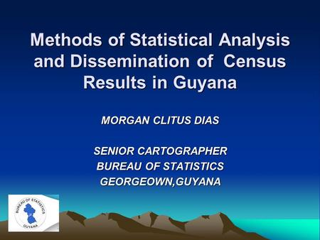 Methods of Statistical Analysis and Dissemination of Census Results in Guyana MORGAN CLITUS DIAS SENIOR CARTOGRAPHER BUREAU OF STATISTICS GEORGEOWN,GUYANA.