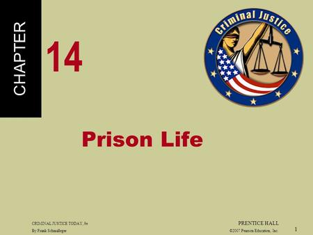 CRIMINAL JUSTICE TODAY, 9e PRENTICE HALL By Frank Schmalleger ©2007 Pearson Education, Inc. 1 Prison Life CHAPTER 14.