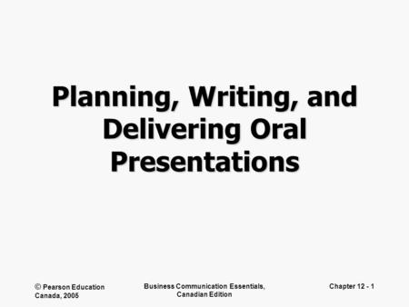 © Pearson Education Canada, 2005 Business Communication Essentials, Canadian Edition Chapter 12 - 1 Planning, Writing, and Delivering Oral Presentations.