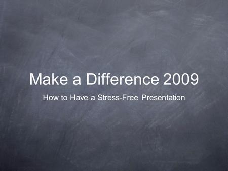 Make a Difference 2009 How to Have a Stress-Free Presentation.