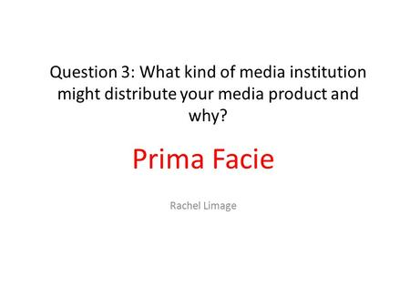 Question 3: What kind of media institution might distribute your media product and why? Prima Facie Rachel Limage.