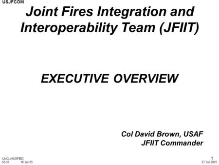 USJFCOM 27 Jul 2005 1 EXECUTIVE OVERVIEW Col David Brown, USAF JFIIT Commander UNCLASSIFIED Joint Fires Integration and Interoperability Team (JFIIT) 05-5918.